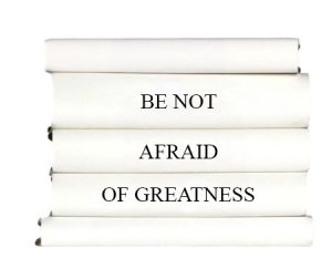 be-not-afraid-of-greatness