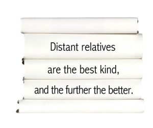 distant-relatives-are-the-best-kind-and-the-further-the-better.
