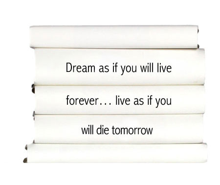 dream-as-it-you-will-live-forever...live-as-if-you-will-die-tomorrow