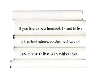 if-you-life-to-be-a-hundred-i-want-to-live-a-hundred-minus-one-day-so-i-would-never-have-to-live-a-day-without-you.