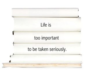 life-is-too-important-to-be-taken-seriously.