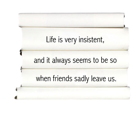 life-is-very-insistent-and-it-always-seems-to-be-so-when-friends-sadly-leave-us.