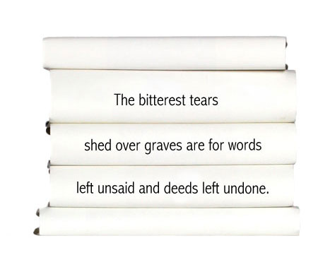 the-bitterest-tears-shed-over-graves-are-for-words-left-unsaid-and-deeds-left-undone.