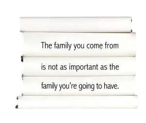 the-family-you-come-from-is-not-as-important-as-the-family-youre-going-to-have.