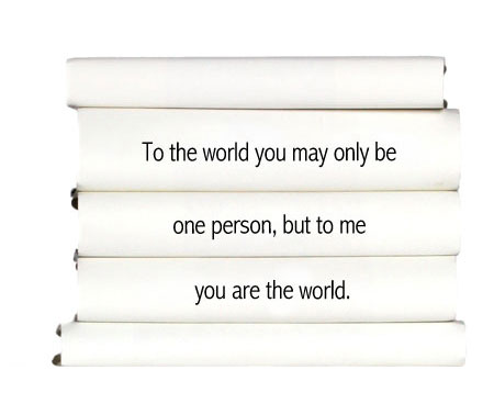 to-the-world-you-may-only-be-one-person-but-to-me-you-are-the-world.