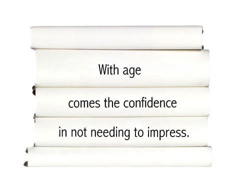 with-age-comes-the-confidence-in-not-needing-to-impress.